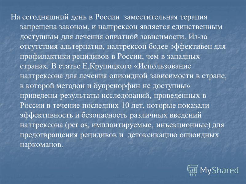 . На сегодняшний день в России заместительная терапия запрещена законом, и налтрексон является единственным доступным для лечения опиатной зависимости. Из-за отсутствия альтернатив, налтрексон более эффективен для профилактики рецидивов в России, чем