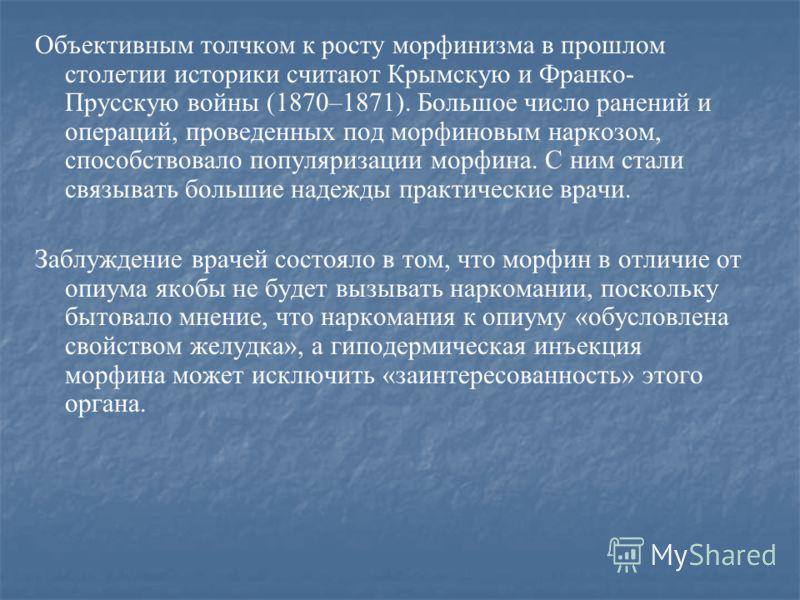 Объективным толчком к росту морфинизма в прошлом столетии историки считают Крымскую и Франко- Прусскую войны (1870–1871). Большое число ранений и операций, проведенных под морфиновым наркозом, способствовало популяризации морфина. С ним стали связыва