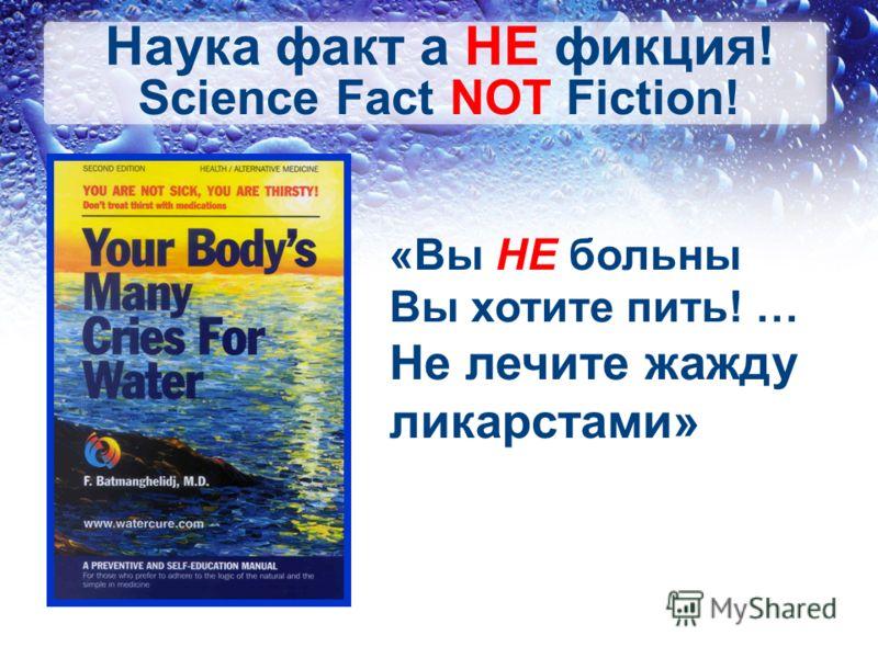 «Вы НЕ больны Вы хотите пить! … Не лечите жажду ликарстами» Science Fact NOT Fiction! Наука факт а НЕ фикция!