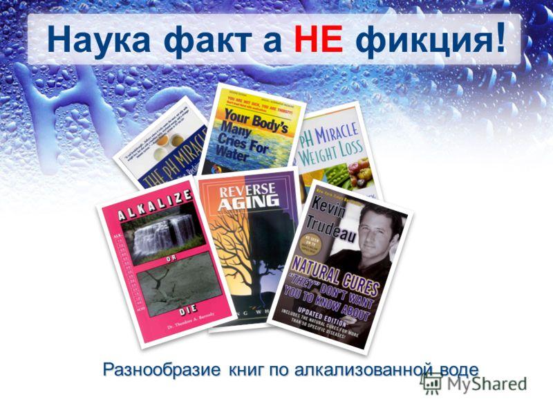 Наука факт а НЕ фикция ! Разнообразие книг по алкализованной воде