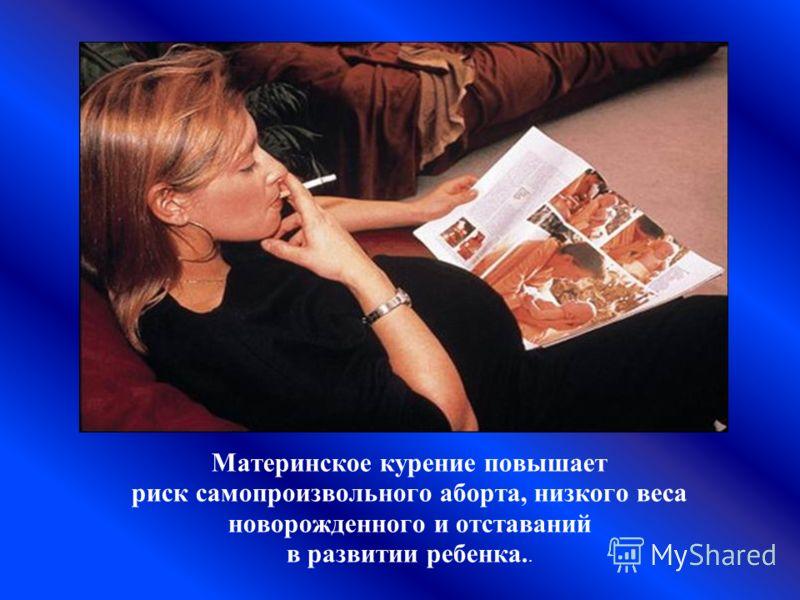 Материнское курение повышает риск самопроизвольного аборта, низкого веса новорожденного и отставаний в развитии ребенка..