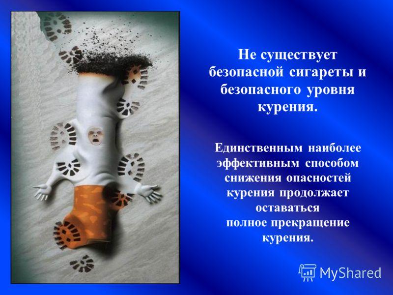 Не существует безопасной сигареты и безопасного уровня курения. Единственным наиболее эффективным способом снижения опасностей курения продолжает оставаться полное прекращение курения.