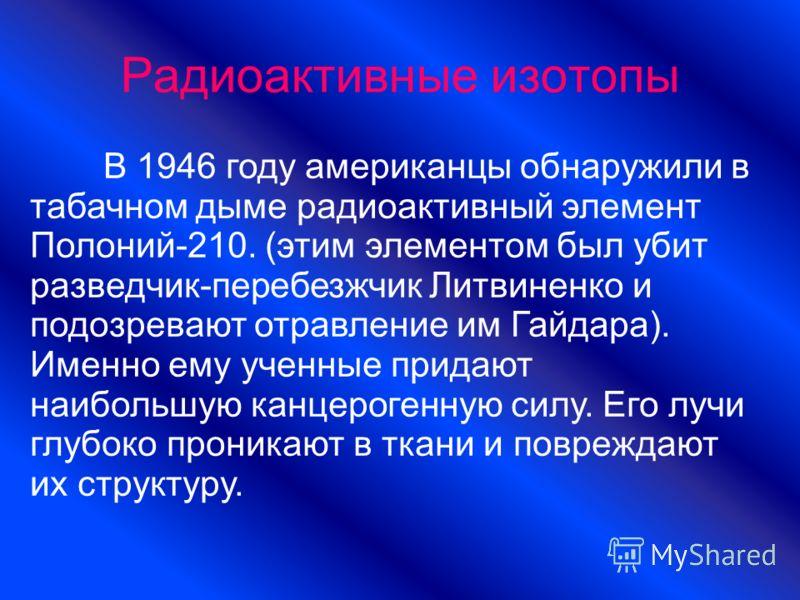Радиоактивные изотопы В 1946 году американцы обнаружили в табачном дыме радиоактивный элемент Полоний-210. (этим элементом был убит разведчик-перебезжчик Литвиненко и подозревают отравление им Гайдара). Именно ему ученные придают наибольшую канцероге