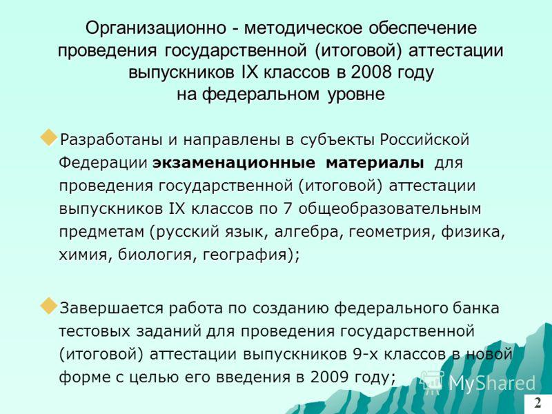 Организационно - методическое обеспечение проведения государственной (итоговой) аттестации выпускников IX классов в 2008 году на федеральном уровне Разработаны и направлены в субъекты Российской Федерации экзаменационные материалы для проведения госу