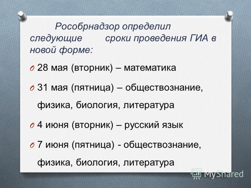 Рособрнадзор определил следующие сроки проведения ГИА в новой форме : O 28 мая ( вторник ) – математика O 31 мая ( пятница ) – обществознание, физика, биология, литература O 4 июня ( вторник ) – русский язык O 7 июня ( пятница ) - обществознание, физ