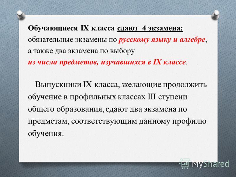 Обучающиеся IX класса сдают 4 экзамена: обязательные экзамены по русскому языку и алгебре, а также два экзамена по выбору из числа предметов, изучавшихся в IХ классе. Выпускники IX класса, желающие продолжить обучение в профильных классах III ступени