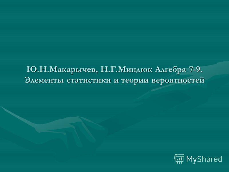 Ю.Н.Макарычев, Н.Г.Миндюк Алгебра 7-9. Элементы статистики и теории вероятностей