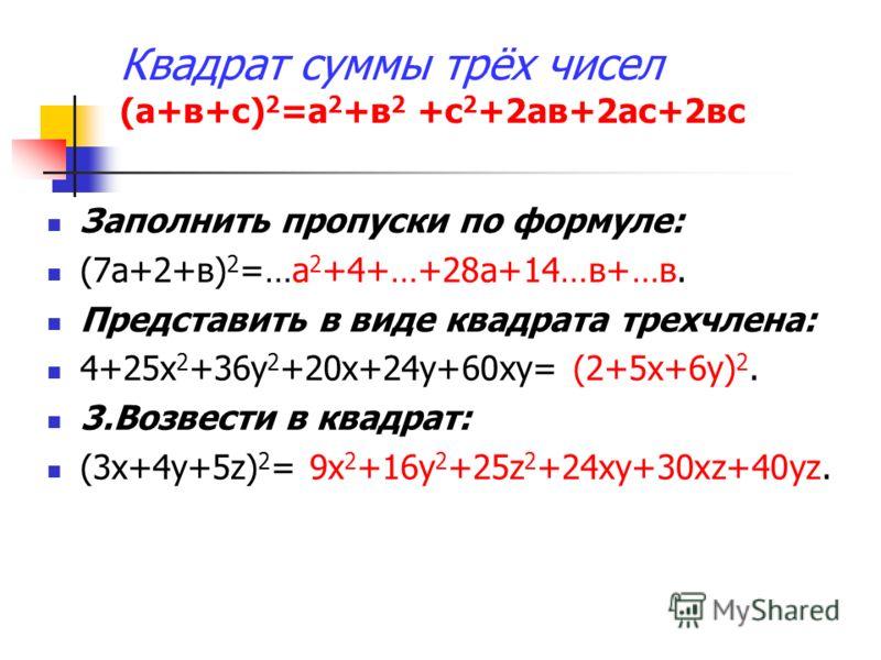 Заполнить пропуски по формуле: (7а+2+в) 2 =…а 2 +4+…+28а+14…в+…в. Представить в виде квадрата трехчлена: 4+25х 2 +36у 2 +20х+24у+60ху= (2+5х+6у) 2. 3.Возвести в квадрат: (3х+4у+5z) 2 = 9х 2 +16у 2 +25z 2 +24ху+30хz+40уz.
