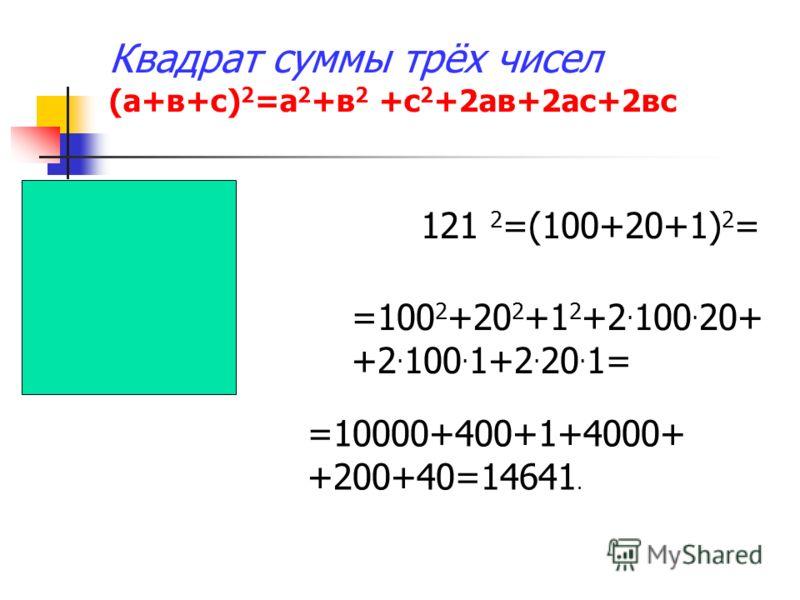 Квадрат суммы трёх чисел (а+в+с) 2 =а 2 +в 2 +с 2 +2ав+2ас+2вс 121 2 =(100+20+1) 2 = =100 2 +20 2 +1 2 +2. 100. 20+ +2. 100. 1+2. 20. 1= =10000+400+1+4000+ +200+40=14641.