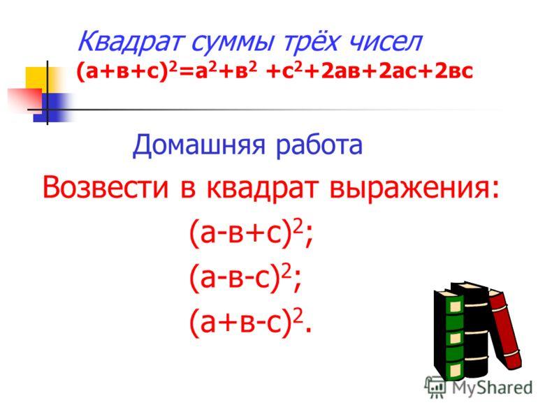Квадрат суммы трёх чисел (а+в+с) 2 =а 2 +в 2 +с 2 +2ав+2ас+2вс Домашняя работа Возвести в квадрат выражения: (а-в+с) 2 ; (а-в-с) 2 ; (а+в-с) 2.