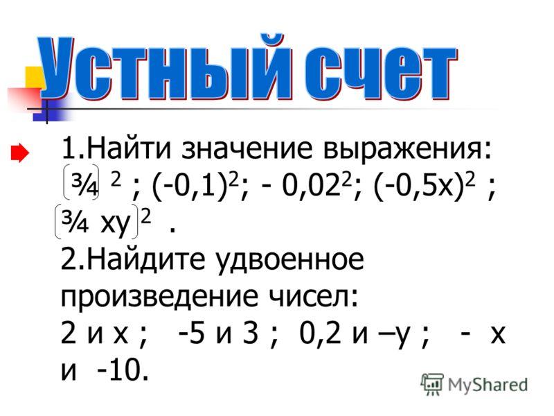 1.Найти значение выражения: ¾ 2 ; (-0,1) 2 ; - 0,02 2 ; (-0,5х) 2 ; ¾ ху 2. 2.Найдите удвоенное произведение чисел: 2 и х ; -5 и 3 ; 0,2 и –у ; - х и -10.
