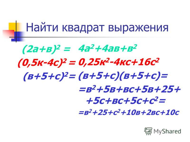 Найти квадрат выражения (2а+в) 2 = (0,5к-4с) 2 = (в+5+с) 2 = 4а 2 +4ав+в 2 0,25к 2 -4кс+16с 2 (в+5+с)(в+5+с)= =в 2 +5в+вс+5в+25+ +5с+вс+5с+с 2 = =в 2 +25+с 2 +10в+2вс+10с
