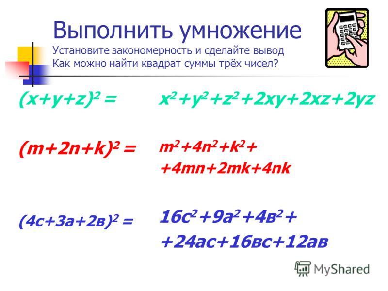 Выполнить умножение Установите закономерность и сделайте вывод Как можно найти квадрат суммы трёх чисел? (x+y+z) 2 = (m+2n+k) 2 = (4c+3а+2в) 2 = x 2 +y 2 +z 2 +2xy+2xz+2yz m 2 +4n 2 +k 2 + +4mn+2mk+4nk 16с 2 +9а 2 +4в 2 + +24ас+16вс+12ав