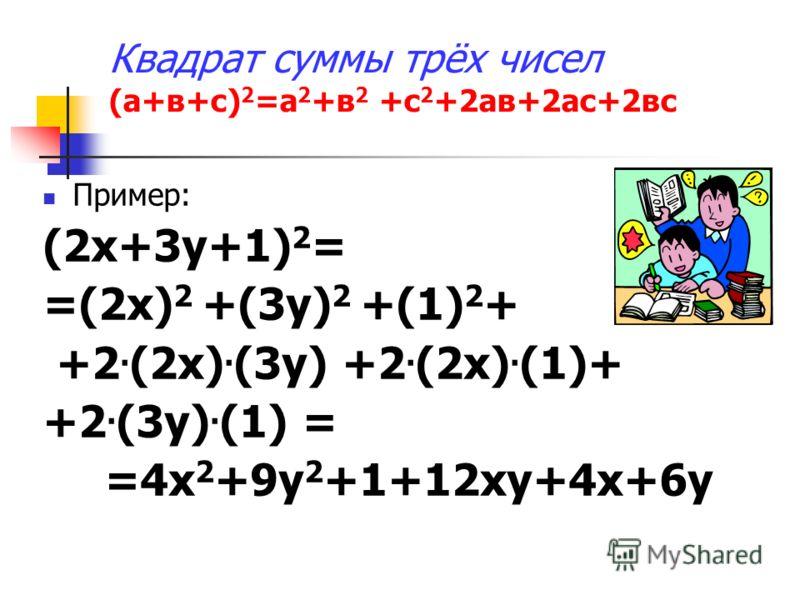 Квадрат суммы трёх чисел (а+в+с) 2 =а 2 +в 2 +с 2 +2ав+2ас+2вс Пример: (2х+3у+1) 2 = =(2х) 2 +(3у) 2 +(1) 2 + +2. (2х). (3у) +2. (2х). (1)+ +2. (3у). (1) = =4х 2 +9у 2 +1+12ху+4х+6у