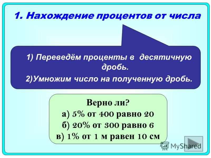 1. Нахождение процентов от числа 1) Переведём проценты в десятичную дробь. 2)Умножим число на полученную дробь. Верно ли ? а ) 5% от 400 равно 20 б ) 20% от 300 равно 6 в ) 1% от 1 м равен 10 см