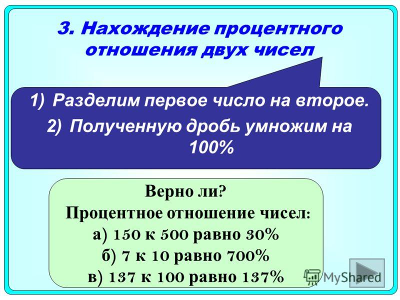 3. Нахождение процентного отношения двух чисел Разделим первое число на второе. Полученную дробь умножим на 100% Верно ли ? Процентное отношение чисел : а ) 150 к 500 равно 30% б ) 7 к 10 равно 700% в ) 137 к 100 равно 137%