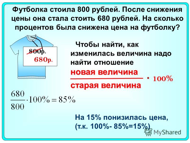 Футболка стоила 800 рублей. После снижения цены она стала стоить 680 рублей. На сколько процентов была снижена цена на футболку? 800 800 р. 680 р. 100% На 15% понизилась цена, (т.к. 100%- 85%=15%) Чтобы найти, как изменилась величина надо найти отнош