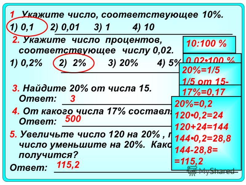 1 Укажите число, соответствующее 10%. 1) 0,1 2) 0,01 3) 14) 10 2. Укажите число процентов, соответствующее числу 0,02. 1) 0,2%2) 2%3) 20%4) 5% 3. Найдите 20% от числа 15. Ответ: 4. От какого числа 17% составляют 85? Ответ: 5. Увеличьте число 120 на 2