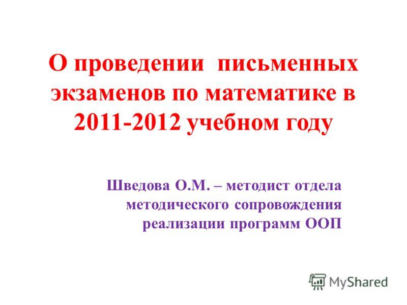 О проведении письменных экзаменов по математике в 2011-2012 учебном году Шведова О.М. – методист отдела методического сопровождения реализации программ ООП