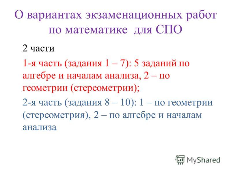 О вариантах экзаменационных работ по математике для СПО 2 части 1-я часть (задания 1 – 7): 5 заданий по алгебре и началам анализа, 2 – по геометрии (стереометрии); 2-я часть (задания 8 – 10): 1 – по геометрии (стереометрия), 2 – по алгебре и началам