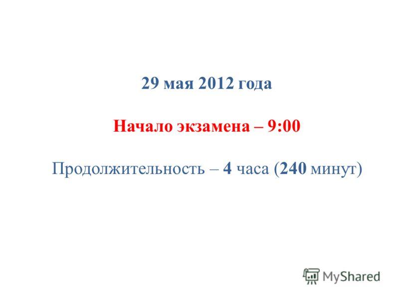 29 мая 2012 года Начало экзамена – 9:00 Продолжительность – 4 часа (240 минут)