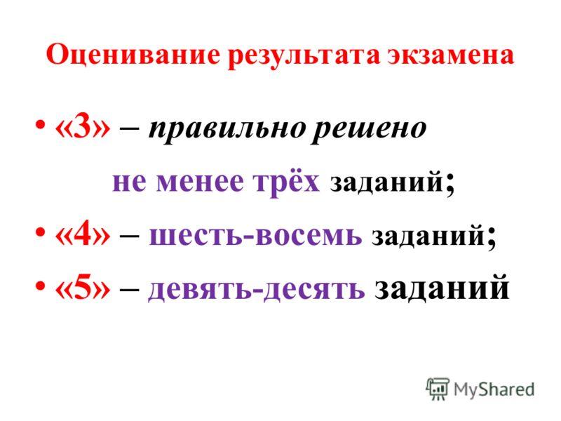 Оценивание результата экзамена «3» – правильно решено не менее трёх заданий ; «4» – шесть-восемь заданий ; «5» – девять-десять заданий