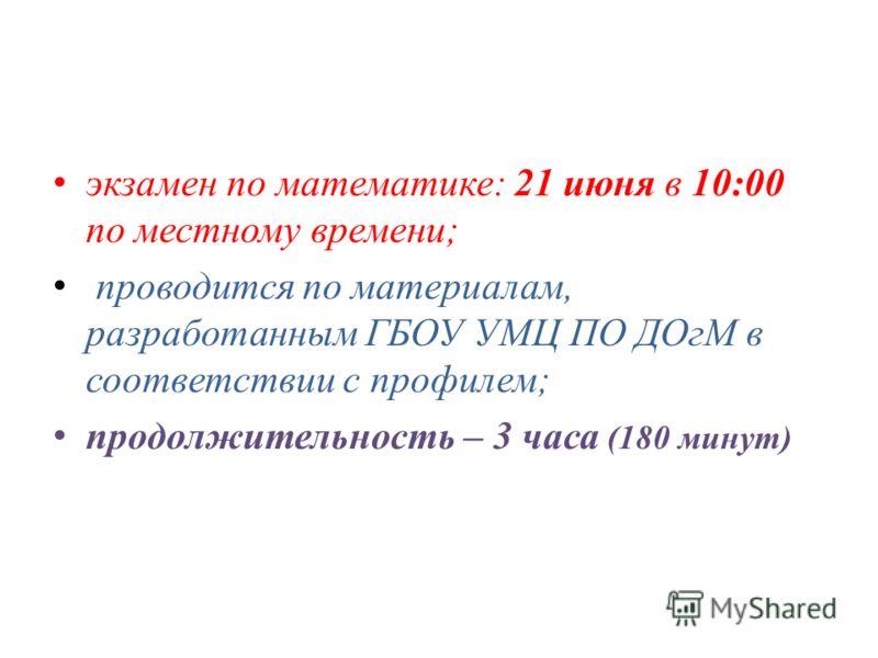 экзамен по математике: 21 июня в 10:00 по местному времени; проводится по материалам, разработанным ГБОУ УМЦ ПО ДОгМ в соответствии с профилем; продолжительность – 3 часа (180 минут)