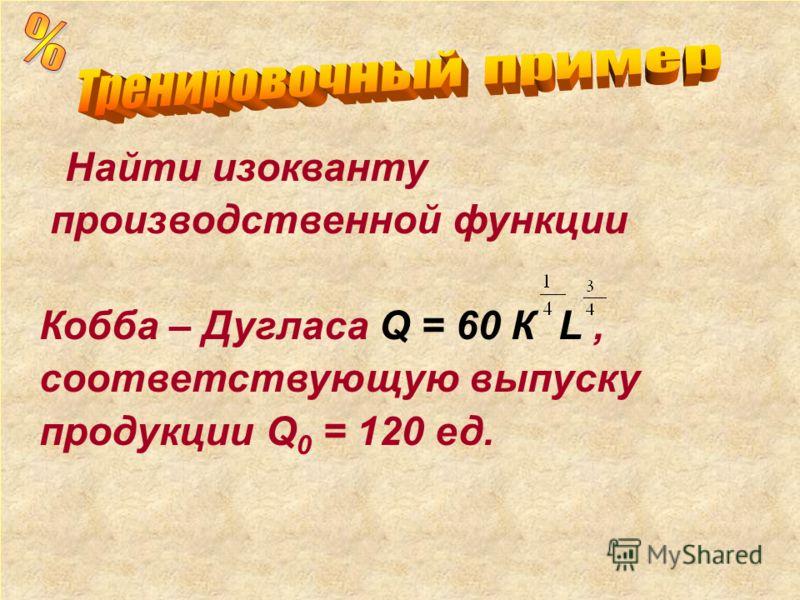 Найти изокванту производственной функции Кобба – Дугласа Q = 60 К L, соответствующую выпуску продукции Q 0 = 120 ед.