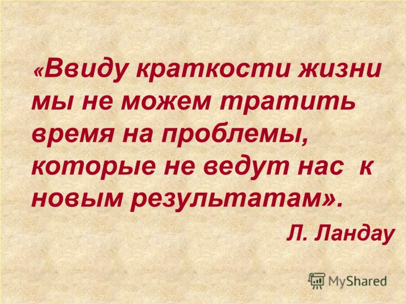 « Ввиду краткости жизни мы не можем тратить время на проблемы, которые не ведут нас к новым результатам». Л. Ландау