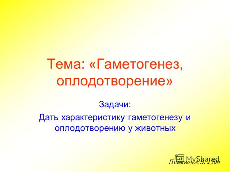Тема: «Гаметогенез, оплодотворение» Задачи: Дать характеристику гаметогенезу и оплодотворению у животных Пименов А.В. 2006