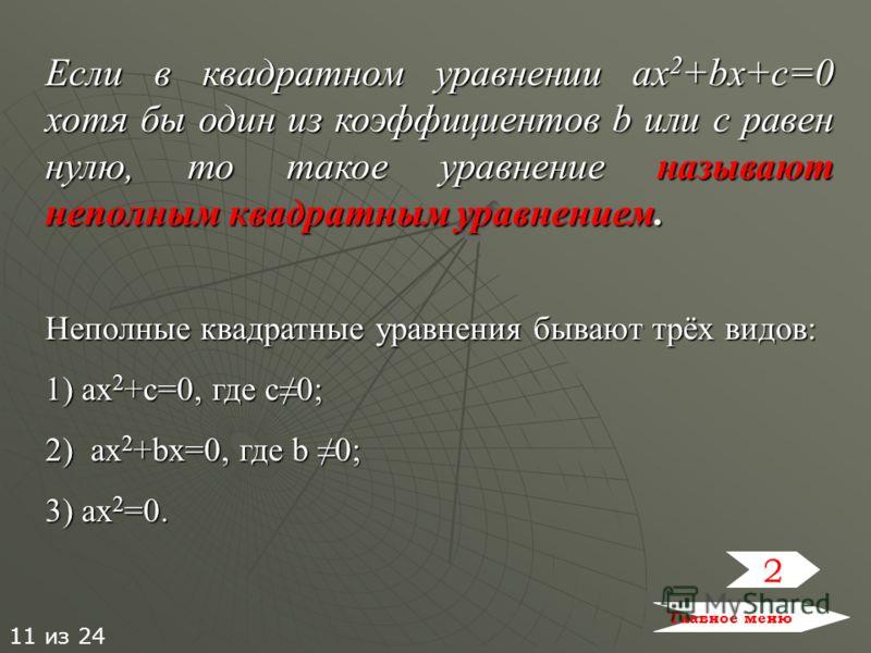 Если в квадратном уравнении ax2+bx+c=0 хотя бы один из коэффициентов b или c равен нулю, то такое уравнение называют неполным квадратным уравнением. Неполные квадратные уравнения бывают трёх видов: 1) ax2+c=0, где с0; 2) a a a ax2+bx=0, где b 0; 3) a