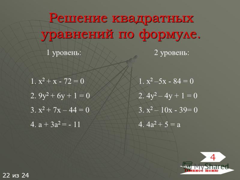 Решение квадратных уравнений по формуле. 1 уровень: 1. х 2 + х - 72 = 0 2. 9у 2 + 6у + 1 = 0 3. х 2 + 7х – 44 = 0 4. а + 3а 2 = - 11 2 уровень: 1. х 2 –5х - 84 = 0 2. 4у 2 – 4у + 1 = 0 3. х 2 – 10х - 39= 0 4. 4а 2 + 5 = а 4 Главное меню 22 из 24