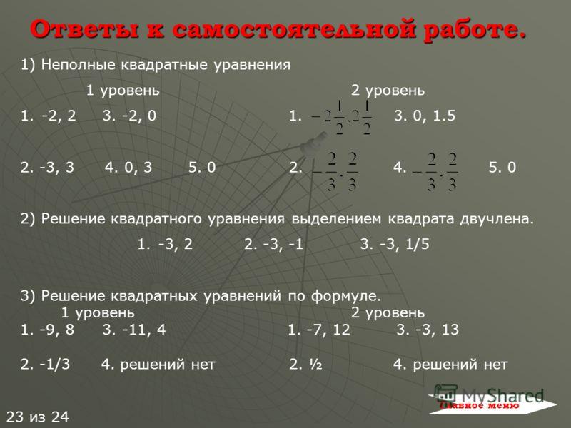 Ответы к самостоятельной работе. 1) Неполные квадратные уравнения 1 уровень 2 уровень 1.-2, 2 3. -2, 0 1. 3. 0, 1.5 2. -3, 3 4. 0, 3 5. 0 2. 4. 5. 0 2) Решение квадратного уравнения выделением квадрата двучлена. 1.-3, 2 2. -3, 3. -3, 1/5 3) Решение к