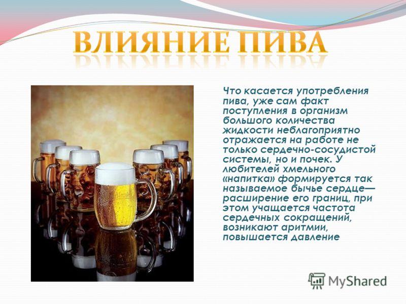 Что касается употребления пива, уже сам факт поступления в организм большого количества жидкости неблагоприятно отражается на работе не только сердечно-сосудистой системы, но и почек. У любителей хмельного «напитка» формируется так называемое бычье с