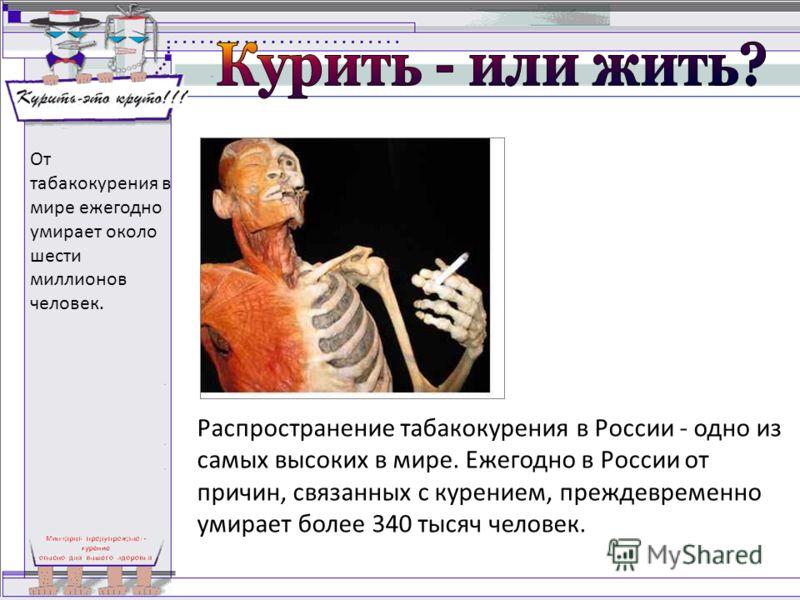 Распространение табакокурения в России - одно из самых высоких в мире. Ежегодно в России от причин, связанных с курением, преждевременно умирает более 340 тысяч человек. От табакокурения в мире ежегодно умирает около шести миллионов человек.