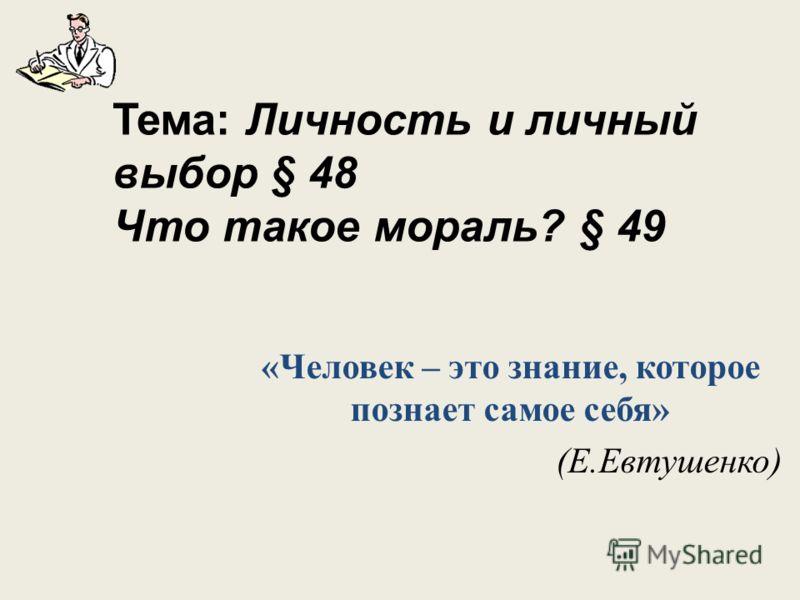 Тема: Личность и личный выбор § 48 Что такое мораль? § 49 «Человек – это знание, которое познает самое себя» (Е.Евтушенко)