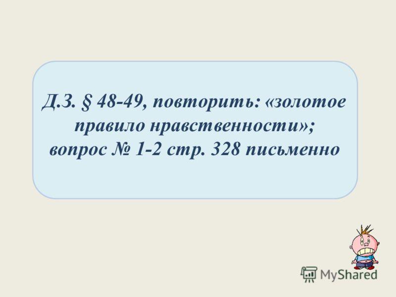 Д.З. § 48-49, повторить: «золотое правило нравственности»; вопрос 1-2 стр. 328 письменно