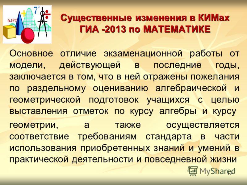 Существенные изменения в КИМах ГИА -2013 по МАТЕМАТИКЕ Основное отличие экзаменационной работы от модели, действующей в последние годы, заключается в том, что в ней отражены пожелания по раздельному оцениванию алгебраической и геометрической подготов