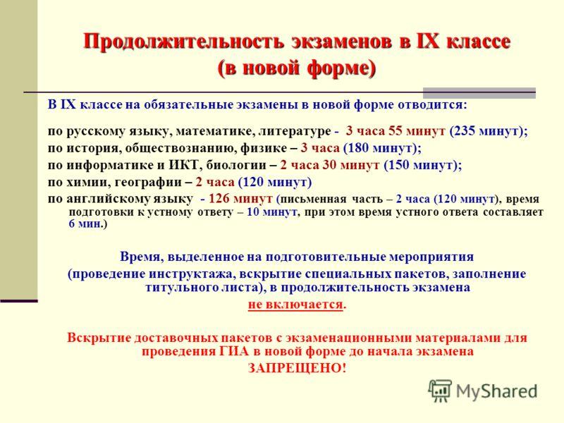 Продолжительность экзаменов в IX классе (в новой форме) В IX классе на обязательные экзамены в новой форме отводится: по русскому языку, математике, литературе - 3 часа 55 минут (235 минут); по история, обществознанию, физике – 3 часа (180 минут); по
