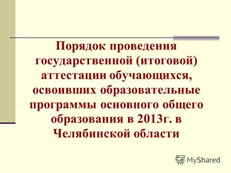 Порядок проведения государственной (итоговой) аттестации обучающихся, освоивших образовательные программы основного общего образования в 2013г. в Челябинской области