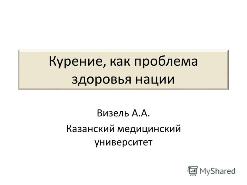 Курение, как проблема здоровья нации Визель А.А. Казанский медицинский университет
