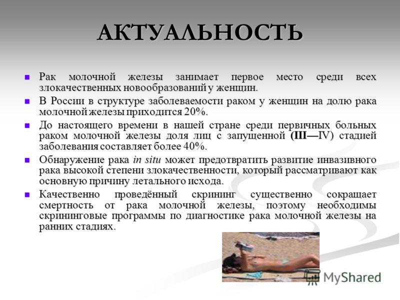 АКТУАЛЬНОСТЬ Рак молочной железы занимает первое место среди всех злокачественных новообразований у женщин. Рак молочной железы занимает первое место среди всех злокачественных новообразований у женщин. В России в структуре заболеваемости раком у жен