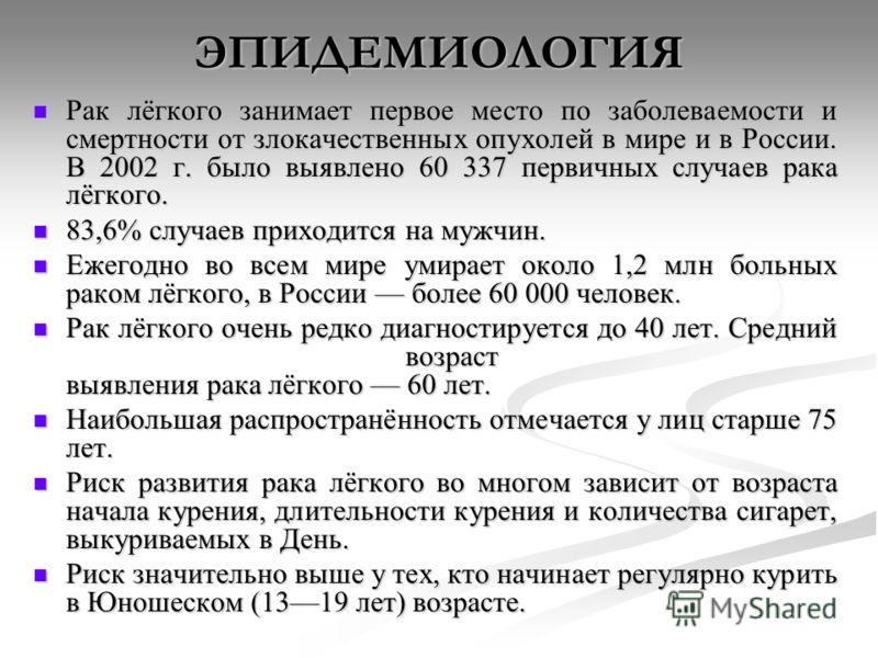 ЭПИДЕМИОЛОГИЯ Рак лёгкого занимает первое место по заболеваемости и смертности от злокачественных опухолей в мире и в России. В 2002 г. было выявлено 60 337 первичных случаев рака лёгкого. Рак лёгкого занимает первое место по заболеваемости и смертно
