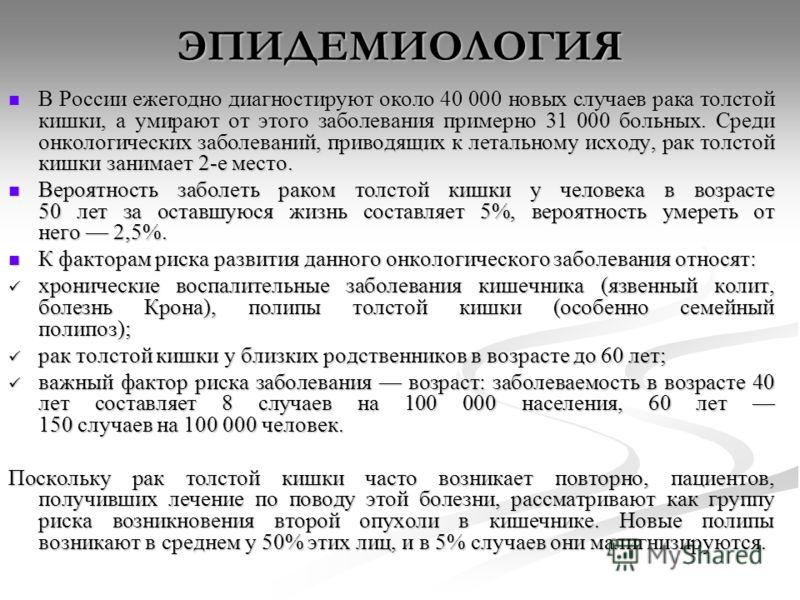 ЭПИДЕМИОЛОГИЯ В России ежегодно диагностируют около 40 000 новых случаев рака толстой кишки, а умирают от этого заболевания примерно 31 000 больных. Среди онкологических заболеваний, приводящих к летальному исходу, рак толстой кишки занимает 2-е мест