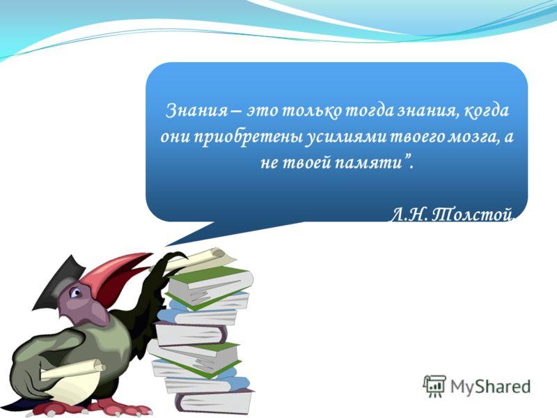 Знания – это только тогда знания, когда они приобретены усилиями твоего мозга, а не твоей памяти. Л.Н. Толстой.