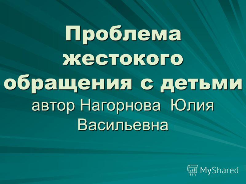 Проблема жестокого обращения с детьми автор Нагорнова Юлия Васильевна