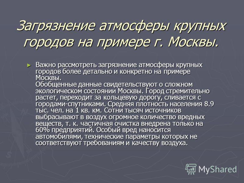 Загрязнение атмосферы крупных городов на примере г. Москвы. Важно рассмотреть загрязнение атмосферы крупных городов более детально и конкретно на примере Москвы. Обобщенные данные свидетельствуют о сложном экологическом состоянии Москвы. Город стреми