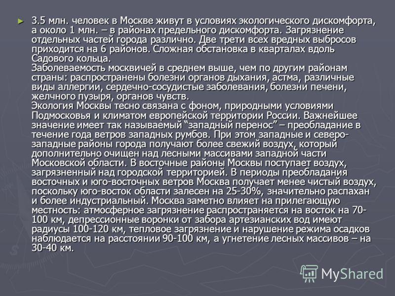 3.5 млн. человек в Москве живут в условиях экологического дискомфорта, а около 1 млн. – в районах предельного дискомфорта. Загрязнение отдельных частей города различно. Две трети всех вредных выбросов приходится на 6 районов. Сложная обстановка в ква