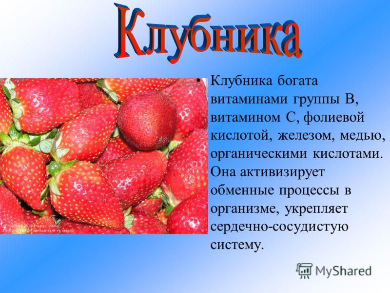 Клубника богата витаминами группы В, витамином С, фолиевой кислотой, железом, медью, органическими кислотами. Она активизирует обменные процессы в организме, укрепляет сердечно-сосудистую систему.