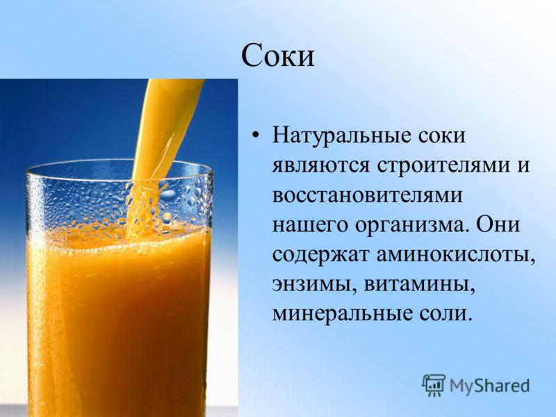 Соки Натуральные соки являются строителями и восстановителями нашего организма. Они содержат аминокислоты, энзимы, витамины, минеральные соли.